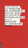 Herbert Marcuse - Le problème du changement social dans la société technologique suivi de Marxisme et féminisme.