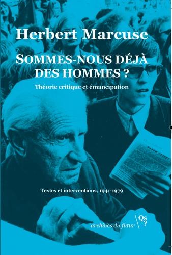 Herbert Marcuse - Sommes-nous déjà des hommes ? - Théorie critique et émancipation. Textes et interventions, 1941-1979.