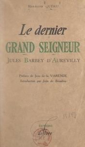 Hermann Queru et Jean de Beaulieu - Le dernier grand seigneur, Jules Barbey d'Aurevilly.