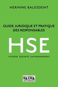 Hermine Balesdent - Guide juridique et pratique des responsables HSE - Hygiène / Sécurité / Environnement.