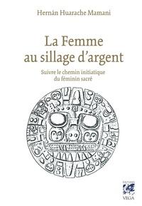 Hernan Huarache Mamani - La femme au sillage d'argent - Suivre le chemin initiatique du féminin sacré.