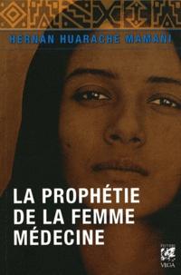 Hernan Huarache Mamani - La prophétie de la Femme-médecine - Récit d'une initiation.