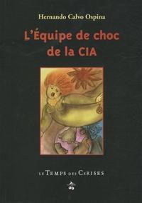 Hernando Calvo Ospina - L'Equipe de choc de la CIA - Cuba, Viêtnam, Angola, Chili, Nicaragua....