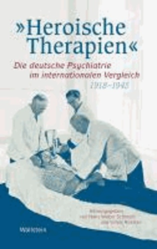 »Heroische Therapien« - Die deutsche Psychiatrie im internationalen Vergleich, 1918-1945.
