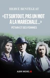 Hervé Bentégeat - Et surtout, pas un mot à la maréchale... - Pétain et les femmes.
