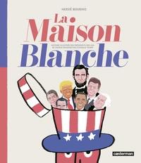 Hervé Bourhis - La Maison Blanche - Histoire illustrée des présidents des USA de George Washington à Donald Trump.