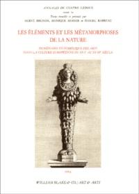 Hervé Brunon et Monique Mosser - Les éléments et les métamorphoses de la nature - Imaginaire et symbolique des arts dans la culture européenne du XVIe au XVIIIe siècle.