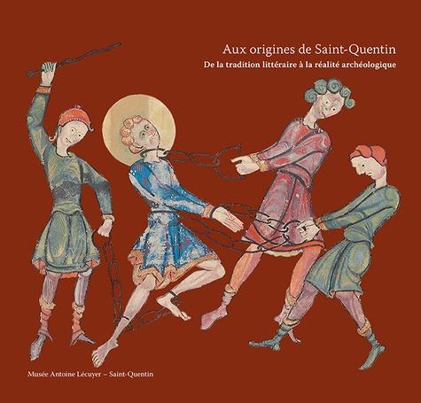 Hervé Cabezas - Aux origines de Saint-Quentin - Entre traditions écrites et réalités archéologiques.