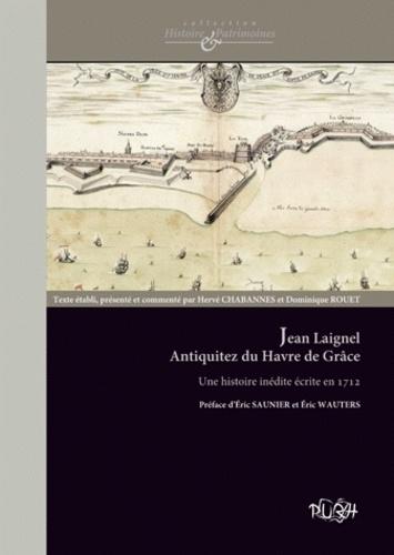 Hervé Chabannes et Dominique Rouet - Jean Laignel,  Antiquitez du Havre de Grâce - Une histoire inédite écrite en 1711.