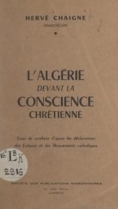 Hervé Chaigne - L'Algérie devant la conscience chrétienne - Essai de synthèse d'après les déclarations des évêques et des mouvements catholiques.