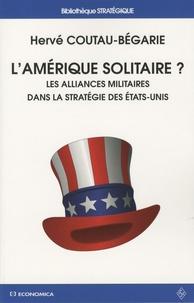 Hervé Coutau-Bégarie - L'Amérique solitaire ? - Les alliances militaires dans la stratégie des Etats-Unis.
