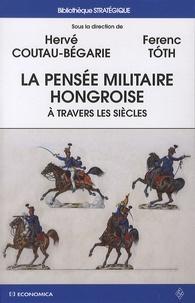 Hervé Coutau-Bégarie et Ferenc Tóth - La pensée militaire hongroise à travers les siècles.