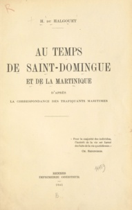Hervé Du Halgouët et Ch. de la Roncière - Au temps de Saint-Domingue et de la Martinique - D'après la correspondance des trafiquants maritimes.