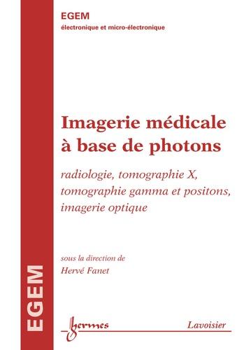 Hervé Fanet - Imagerie médicale à base de photons - Radiologie, tomographie X, tomographie gamma et positons, imagerie optique (Traité EGEM, série électronique et micro-électronique).