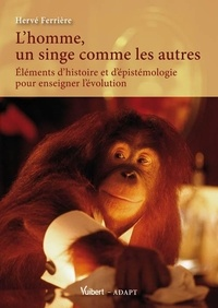 L'homme, un singe comme les autres- Eléments d'histoire et d'épistémologie pour enseigner l'évolution - Hervé Ferrière  