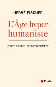 Hervé Fischer - L'Age hyperhumaniste - Pour une éthique planétaire.