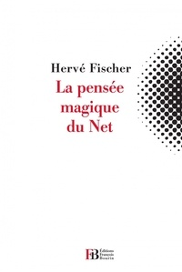 Hervé Fischer - La pensée magique du Net.
