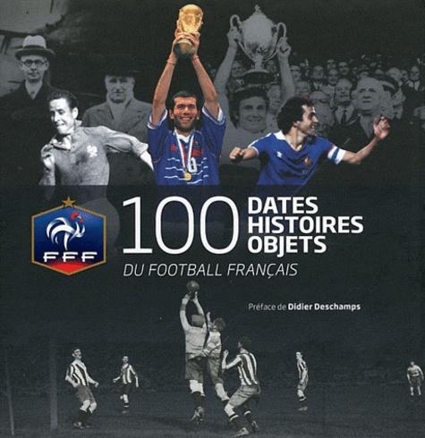 Hervé Galand et Stéphane Lanoue - 100 dates, histoires, objets du football français.