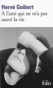 Hervé Guibert - A l'ami qui ne m'a pas sauvé la vie.