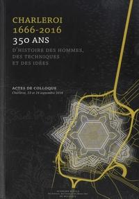 Hervé Hasquin et Michel Poulain - Charleroi 1666-2016 - 350 ans d'histoire des hommes, des techniques et des idées.