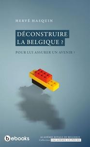 Hervé Hasquin - Déconstruire la Belgique ? - Pour lui assurer un avenir ?.