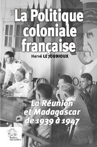 Hervé Le Joubioux - La politique coloniale française - La Réunion et Madagascar de 1939 à 1947.