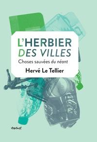 Hervé Le Tellier - L'herbier des villes - Choses sauvées du néant.