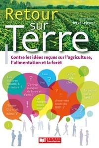 Hervé Lejeune - Retour sur terre - A propos de quelques idées reçues sur l'agriculture, l'alimentation et la forêt.