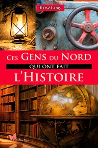Hervé Leroy - Ces gens du Nord qui ont fait l'histoire.