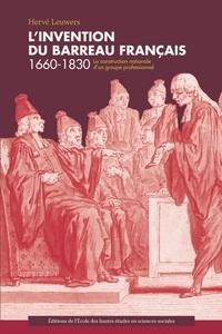 Hervé Leuwers - L'invention du barreau français 1660-1830 - La construction nationale d'un groupe professionnel.