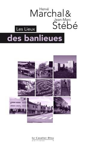 Hervé Marchal et Jean-Marc Stébé - Les Lieux des banlieues - De Paris à Nancy, de Mumbaï à Los Angeles.