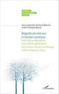 Hervé Marchal et Christophe Baticle - Regards pluriels sur l'incertain politique - Entre dérives identitaires, urbanisation, globalisation économique, réseaux numériques et féminisation du social.