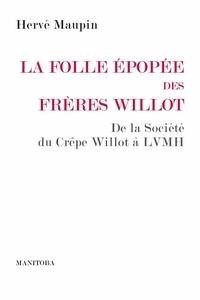 Hervé Maupin - La folle épopée des frères Willot - De la société du Crêpe Willot à LVMH.