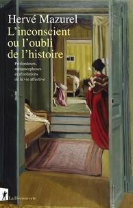Hervé Mazurel - L'inconscient ou l'oubli de l'histoire - Profondeurs, métamorphoses et révolutions de la vie affective.