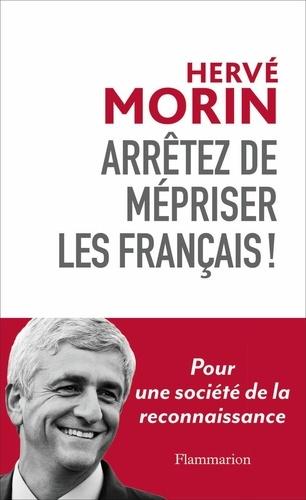 Arrêtez de mépriser les Français !. Pour une société de la reconnaissance