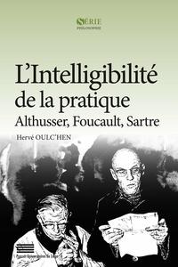 Hervé Oulc'hen - L'intelligibilité de la pratique - Althusser, Foucault, Sartre.