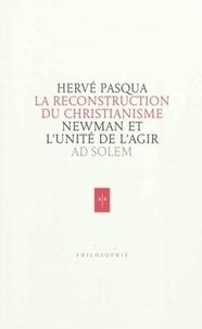 Hervé Pasqua - Newman, la reconstruction du christianisme - Essai sur l'unité de l'agir.