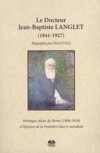 Hervé Paul - Docteur Jean Baptiste Langlet (1841-1927) - Héroïque maire de Reims à l'épreuve de la Première guerre mondiale.