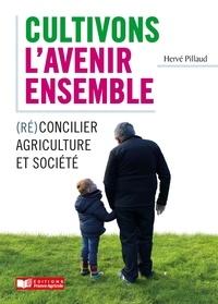 Hervé Pillaud - Cultivons l'avenir ensemble - (Ré)concilier agriculture et société.