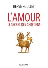 Hervé Roullet - L'amour, le secret des chrétiens.
