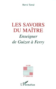 Hervé Terral - Les savoirs du maître - Enseigner de Guizot à Ferry.
