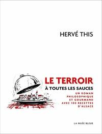 Hervé This - Le terroir à toutes les sauces - Un roman philosophique et gourmand avec 100 recettes d'Alsace.