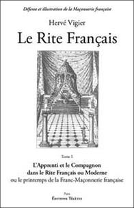 Hervé Vigier - Le rite français - Tome 1, L'apprenti et le compagnon dans le rite français ou moderne ou le printemps de la franc-maçonnerie française.