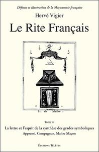 Hervé Vigier - Le Rite français - Tome 3, La lettre et l'esprit de la synthèse des grades symboliques apprenti, compagnon, maître maçon.