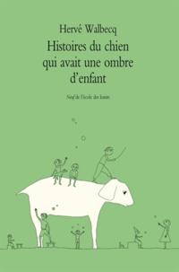 Hervé Walbecq - Histoires du chien qui avait une ombre d'enfant.