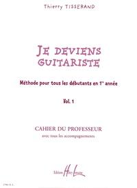 Thierry Tisserand - Je deviens guitariste - Méthode pour tous les débutants en 1re année Volume 1, Cahier du professeur avec tous les accompagnements.