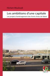 Hicham Mouloudi - Les ambitions d'une capitale - Les projets d'aménagement des fronts d'eau de Rabat.