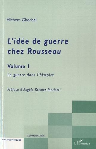 Hichem Ghorbel - L'idée de guerre chez Rousseau - Tome 1, La guerre dans l'histoire.