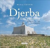 Hichem Yacoub - Djerba, L''île enchantée - Son histoire, ses rites et ses mosquées.