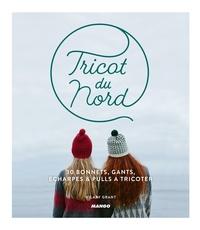 Hilary Grant - Tricot du nord - 30 bonnets, gants, écharpes et pulls à tricoter.